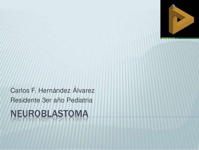 Carlos F. Hernández ÁlvarezResidente 3er año PediatriaNEUROBLASTOMA