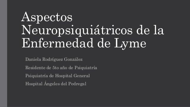 Aspectos Neuropsiquiátricos de la Enfermedad de Lyme Daniela Rodríguez González Residente de 5to año de Psiquiatría Psiqui...