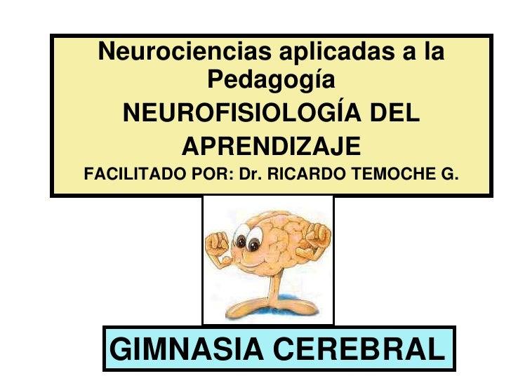 Neurociencias aplicadas a la Pedagogía<br />NEUROFISIOLOGÍA DEL <br />APRENDIZAJE<br />FACILITADO POR: Dr. RICARDO TEMOCHE...