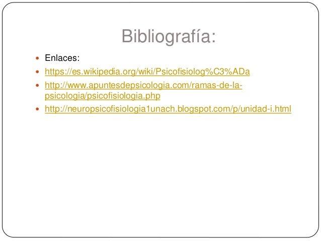Bibliografía:  Enlaces:  https://es.wikipedia.org/wiki/Psicofisiolog%C3%ADa  http://www.apuntesdepsicologia.com/ramas-d...
