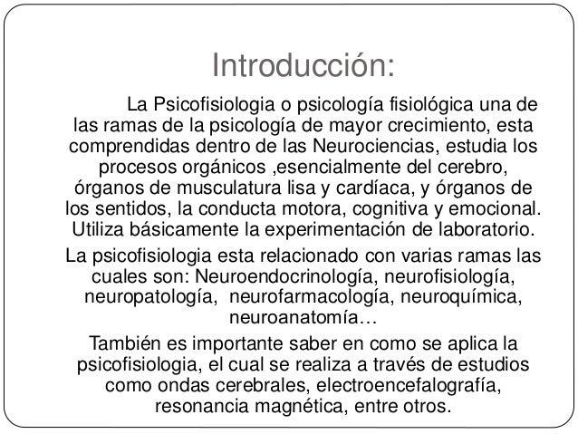 Introducción: La Psicofisiologia o psicología fisiológica una de las ramas de la psicología de mayor crecimiento, esta com...
