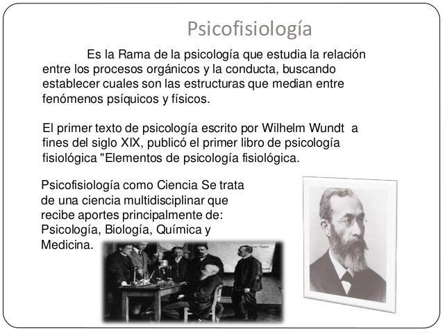 Psicofisiología Es la Rama de la psicología que estudia la relación entre los procesos orgánicos y la conducta, buscando e...