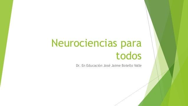 Neurociencias para todos Dr. En Educación José Jaime Botello Valle