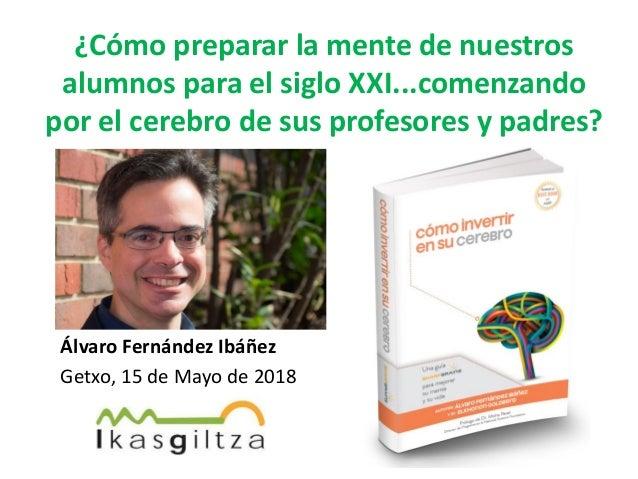Álvaro Fernández Ibáñez Getxo, 15 de Mayo de 2018 ¿Cómo preparar la mente de nuestros alumnos para el siglo XXI...comenzan...