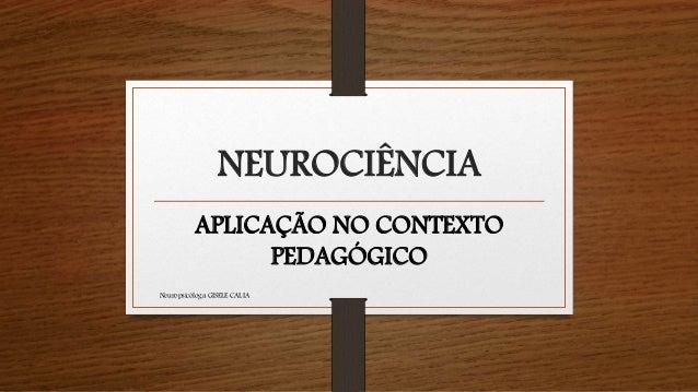 NEUROCIÊNCIA APLICAÇÃO NO CONTEXTO PEDAGÓGICO Neuropsicóloga GISELE CALIA
