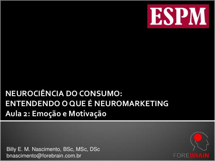 NEUROCIÊNCIA DO CONSUMO:ENTENDENDO O QUE É NEUROMARKETINGAula 2: Emoção e MotivaçãoBilly E. M. Nascimento, BSc, MSc, DScbn...