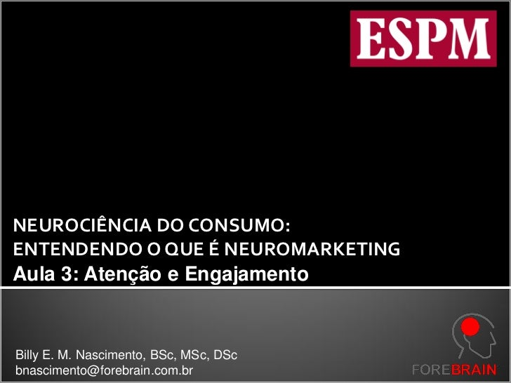 NEUROCIÊNCIA DO CONSUMO:ENTENDENDO O QUE É NEUROMARKETINGAula 3: Atenção e EngajamentoBilly E. M. Nascimento, BSc, MSc, DS...
