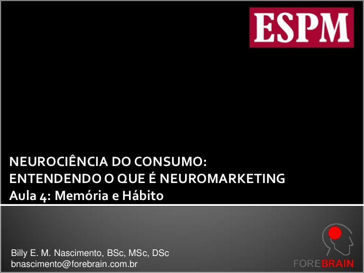 NEUROCIÊNCIA DO CONSUMO:ENTENDENDO O QUE É NEUROMARKETINGAula 4: Memória e HábitoBilly E. M. Nascimento, BSc, MSc, DScbnas...