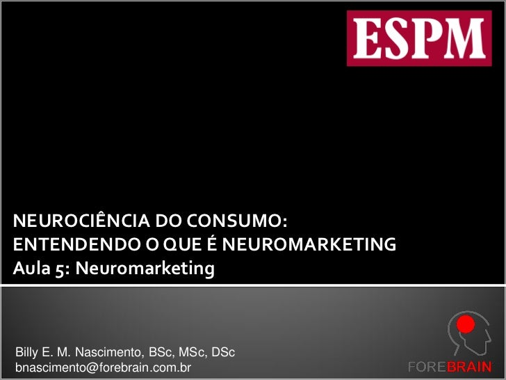 NEUROCIÊNCIA DO CONSUMO:ENTENDENDO O QUE É NEUROMARKETINGAula 5: NeuromarketingBilly E. M. Nascimento, BSc, MSc, DScbnasci...