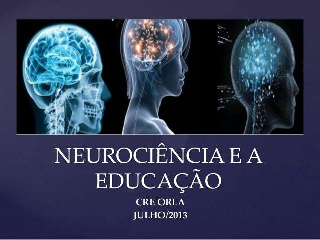 NEUROCIÊNCIA E A EDUCAÇÃO CRE ORLA JULHO/2013