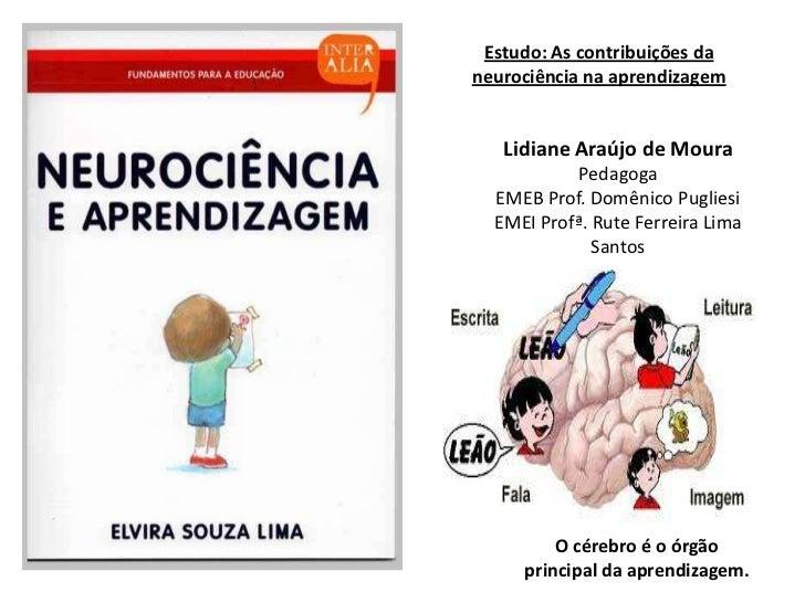 Estudo: As contribuições daneurociência na aprendizagem   Lidiane Araújo de Moura            Pedagoga  EMEB Prof. Domênico...
