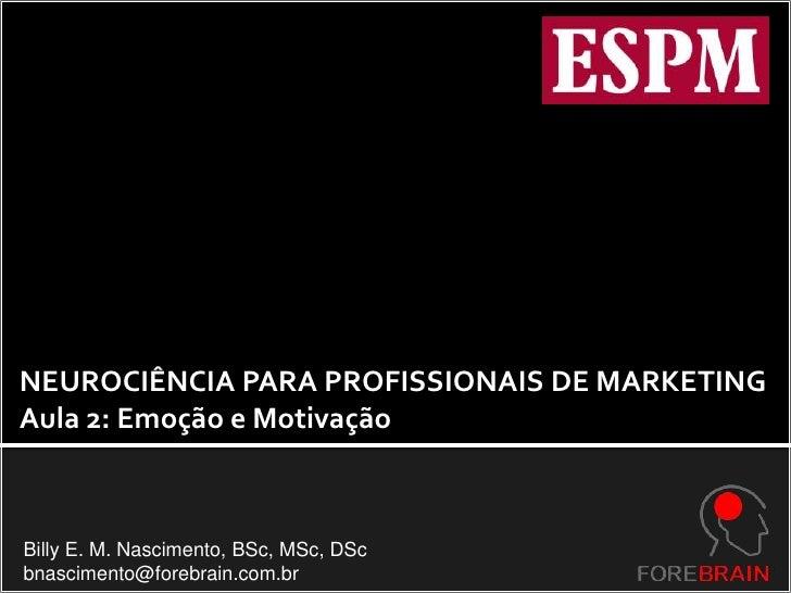 NEUROCIÊNCIA PARA PROFISSIONAIS DE MARKETING<br />Aula 2: Emoção e Motivação<br />Billy E. M. Nascimento, BSc, MSc, DSc<br...