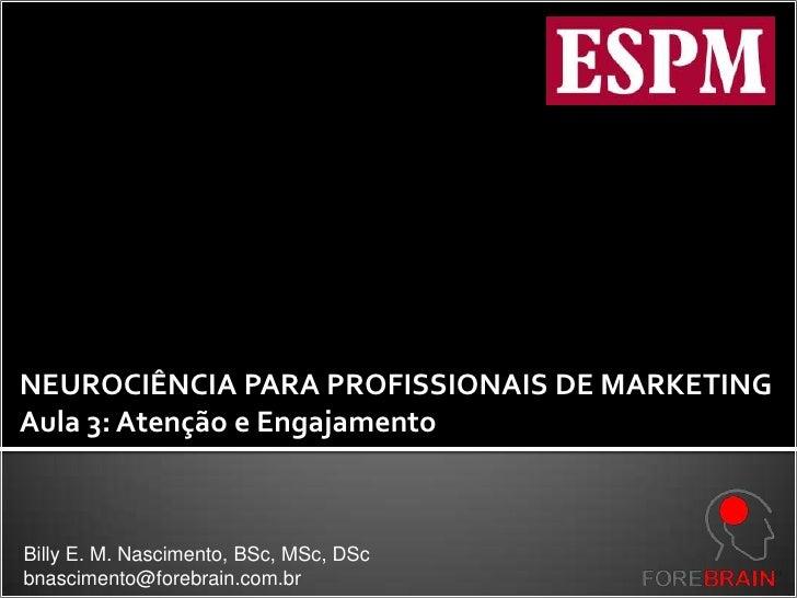 NEUROCIÊNCIA PARA PROFISSIONAIS DE MARKETING<br />Aula 3: Atenção e Engajamento<br />Billy E. M. Nascimento, BSc, MSc, DSc...