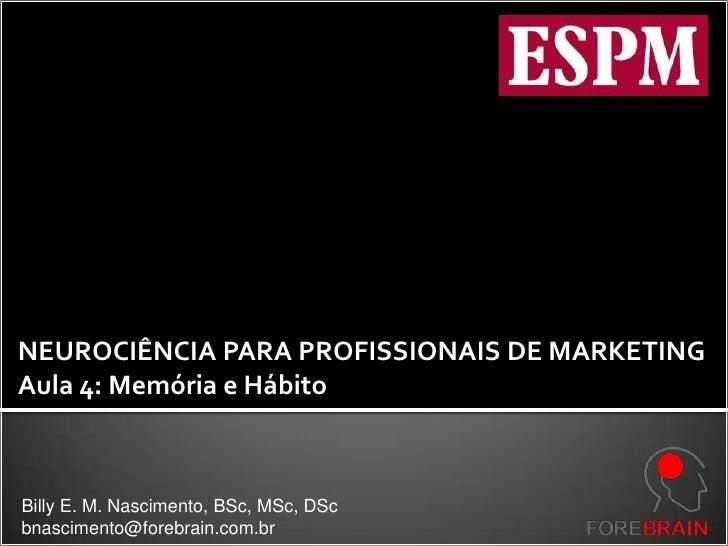 NEUROCIÊNCIA PARA PROFISSIONAIS DE MARKETING<br />Aula 4: Memória e Hábito<br />Billy E. M. Nascimento, BSc, MSc, DSc<br /...