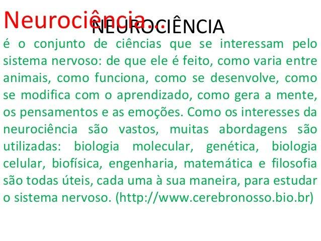 NEUROCIÊNCIANeurociência... é o conjunto de ciências que se interessam pelo sistema nervoso: de que ele é feito, como vari...