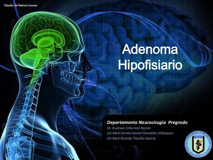 Adenoma      HipofisiarioDepartamento Neurocirugía PregradoDr. Gustavo Villarreal ReynaEst Med Camilo Daniel González Velá...