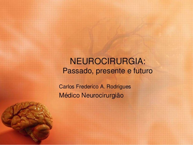 NEUROCIRURGIA: Passado, presente e futuro Carlos Frederico A. Rodrigues Médico Neurocirurgião