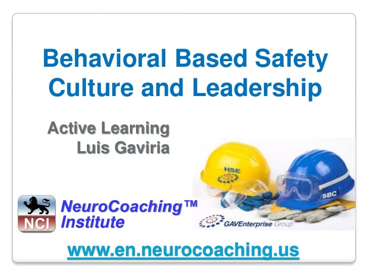 Behavioral Based SafetyCulture and LeadershipActive Learning    Luis Gaviria NeuroCoaching™ Institute  www.en.neurocoachin...