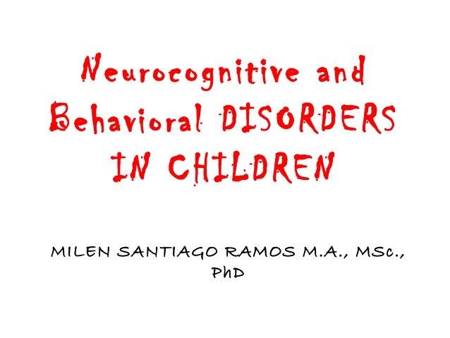 Neurocognitive and Behavioral DISORDERS IN CHILDREN MILEN SANTIAGO RAMOS M.A., MSc., PhD