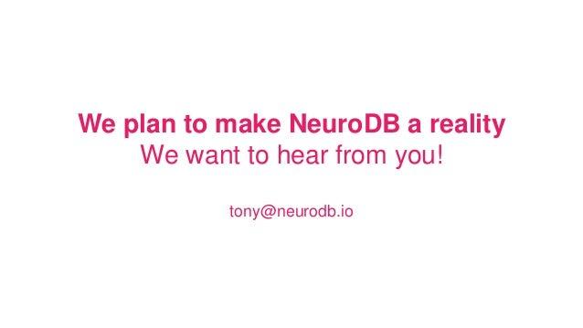 We plan to make NeuroDB a reality We want to hear from you! tony@neurodb.io
