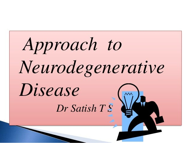 Approach to Neurodegenerative Disease Dr Satish T S