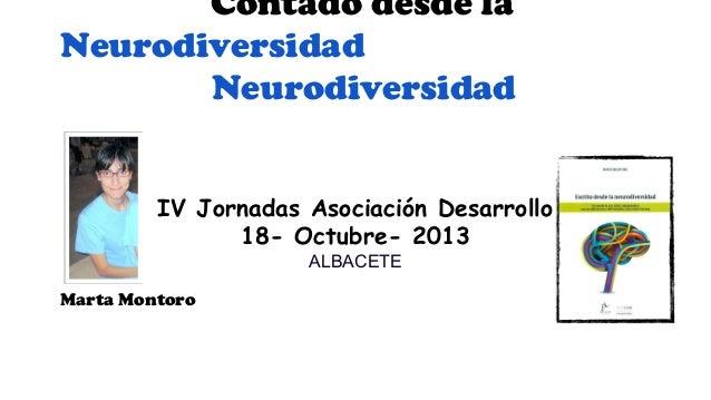 Contado desde la Neurodiversidad Neurodiversidad IV Jornadas Asociación Desarrollo 18- Octubre- 2013 ALBACETE  Marta Monto...