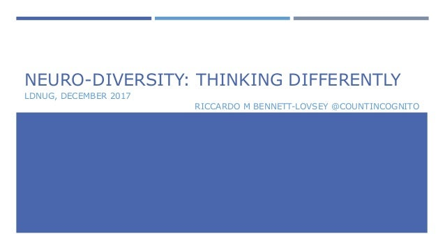 NEURO-DIVERSITY: THINKING DIFFERENTLY LDNUG, DECEMBER 2017 RICCARDO M BENNETT-LOVSEY @COUNTINCOGNITO