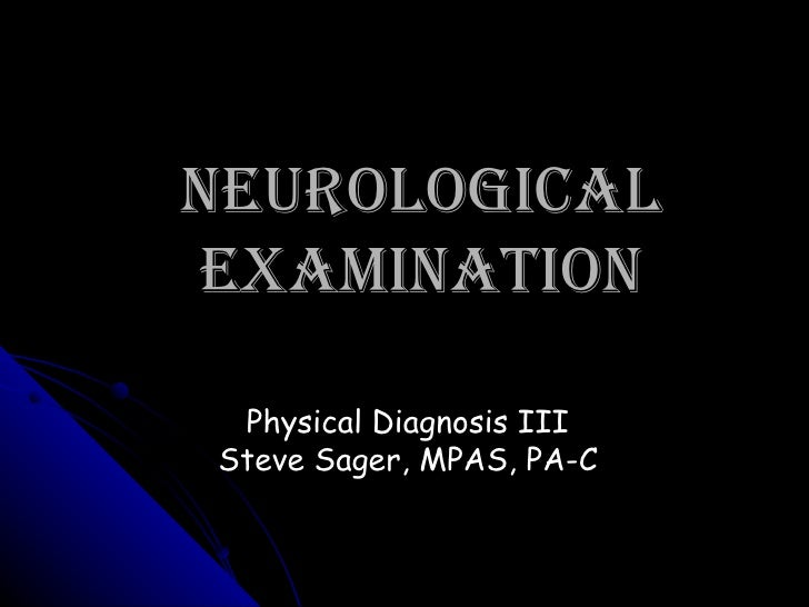Neurological Examination Physical Diagnosis III Steve Sager, MPAS, PA-C