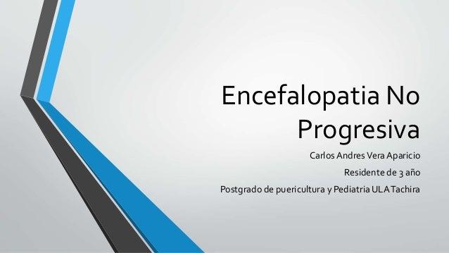Encefalopatia No Progresiva Carlos AndresVera Aparicio Residente de 3 año Postgrado de puericultura y Pediatria ULATachira