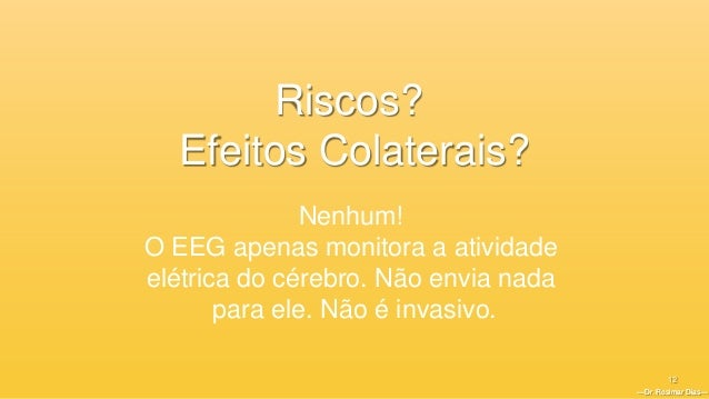 —Dr. Rosimar Dias— 12 —Dr. Rosimar Dias— Riscos? Efeitos Colaterais? Nenhum! O EEG apenas monitora a atividade elétrica do...