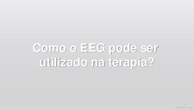—Dr. Rosimar Dias— Como o EEG pode ser utilizado na terapia? 13