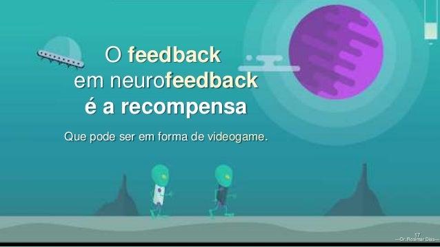 —Dr. Rosimar Dias— 17 O feedback em neurofeedback é a recompensa Que pode ser em forma de videogame. —Dr. Rosimar Dias—
