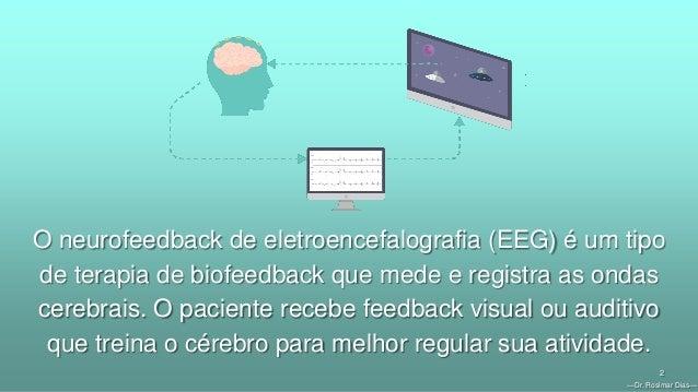 —Dr. Rosimar Dias— 2 O neurofeedback de eletroencefalografia (EEG) é um tipo de terapia de biofeedback que mede e registra...