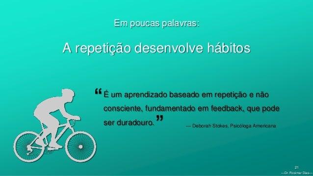 —Dr. Rosimar Dias— 21 Em poucas palavras: A repetição desenvolve hábitos É um aprendizado baseado em repetição e não consc...