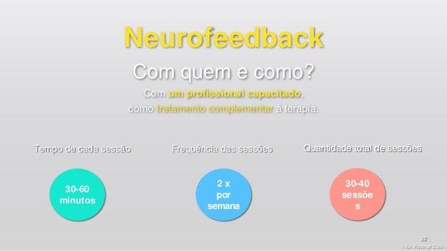 —Dr. Rosimar Dias— 22 Neurofeedback Com quem e como? Com um profissional capacitado, como tratamento complementar à terapi...