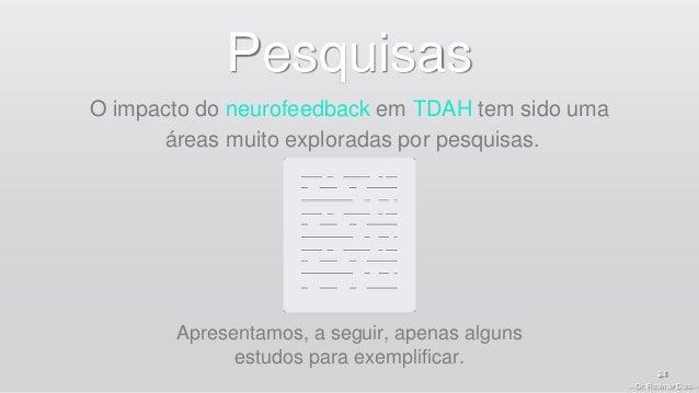 —Dr. Rosimar Dias— 24 Pesquisas Apresentamos, a seguir, apenas alguns estudos para exemplificar. O impacto do neurofeedbac...