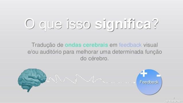 —Dr. Rosimar Dias— 3 O que isso significa? Tradução de ondas cerebrais em feedback visual e/ou auditório para melhorar uma...