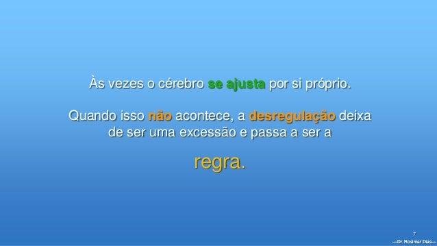 —Dr. Rosimar Dias— 7 Às vezes o cérebro se ajusta por si próprio. Quando isso não acontece, a desregulação deixa de ser um...