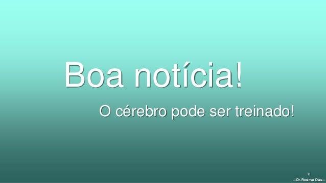 —Dr. Rosimar Dias— 8 Boa notícia! O cérebro pode ser treinado! —Dr. Rosimar Dias—