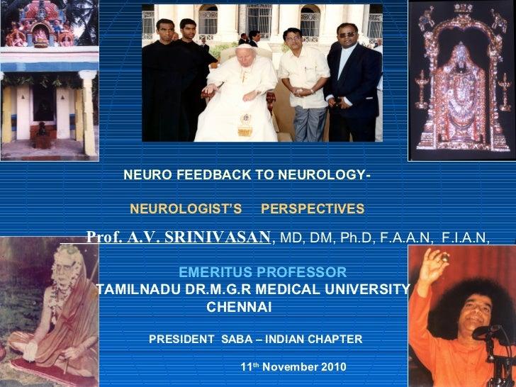 NEURO FEEDBACK TO NEUROLOGY-     NEUROLOGIST'S      PERSPECTIVESProf. A.V. SRINIVASAN, MD, DM, Ph.D, F.A.A.N, F.I.A.N,    ...