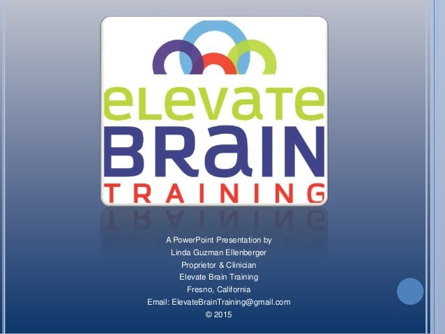 A PowerPoint Presentation by Linda Guzman Ellenberger Proprietor & Clinician Elevate Brain Training Fresno, California Ema...