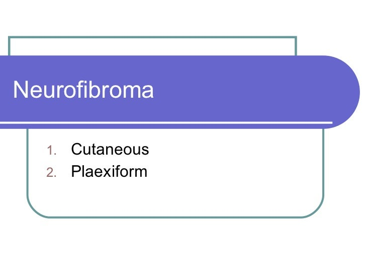 Neurofibroma  <ul><li>Cutaneous  </li></ul><ul><li>Plaexiform </li></ul>