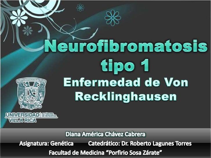 Neurofibromatosis tipo 1Enfermedad de Von Recklinghausen<br />Diana América Chávez Cabrera<br />Asignatura: Genética      ...