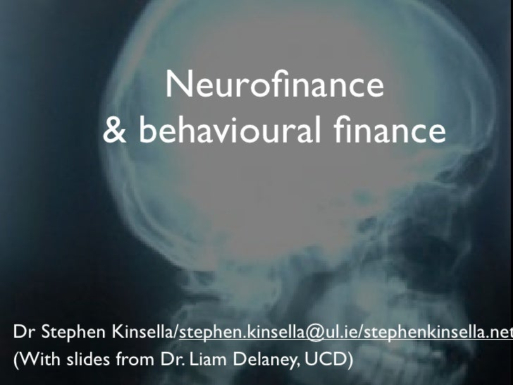 Neurofinance            & behavioural finance    Dr Stephen Kinsella/stephen.kinsella@ul.ie/stephenkinsella.net (With slides...