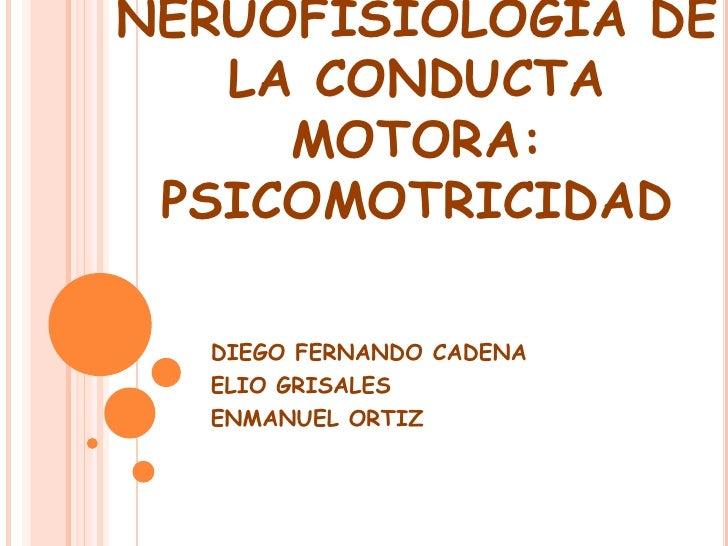 NERUOFISIOLOGÍA DE   LA CONDUCTA     MOTORA: PSICOMOTRICIDAD  DIEGO FERNANDO CADENA  ELIO GRISALES  ENMANUEL ORTIZ