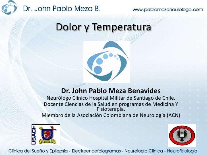 Dolor y Temperatura<br />Dr. John Pablo Meza Benavides<br />Neurólogo Clínico Hospital Militar de Santiago de Chile.<br />...