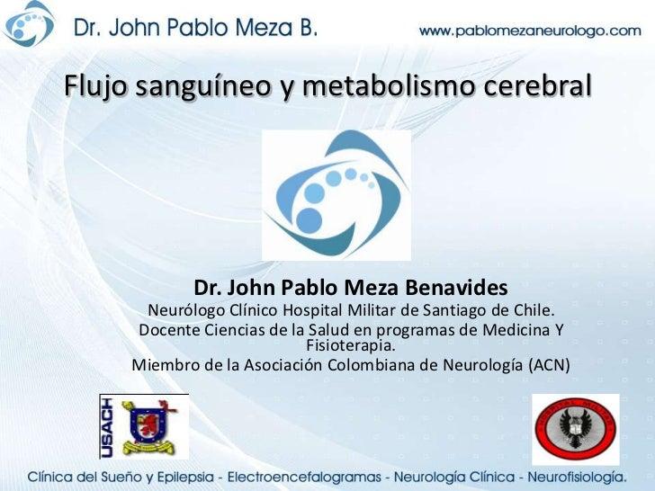 Flujo sanguíneo y metabolismo cerebral<br />Dr. John Pablo Meza Benavides<br />Neurólogo Clínico Hospital Militar de Santi...