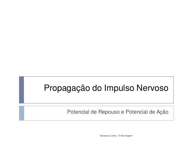Propagação do Impulso Nervoso     Potencial de Repouso e Potencial de Ação                 Vanessa Cunha - Enfermagem