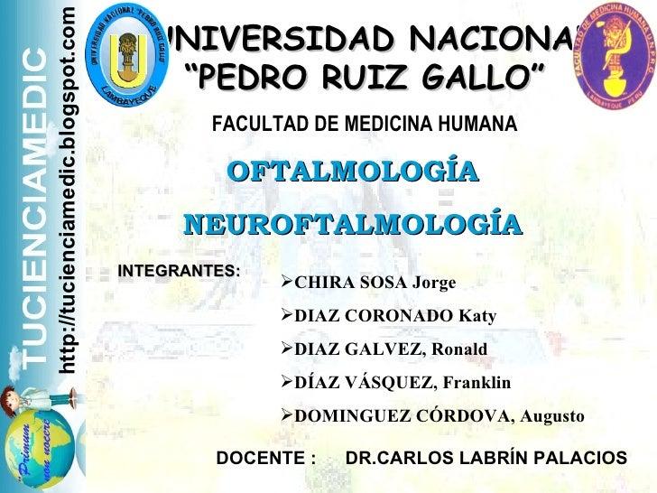 """UNIVERSIDAD NACIONAL """"PEDRO RUIZ GALLO"""" FACULTAD DE MEDICINA HUMANA OFTALMOLOGÍA NEUROFTALMOLOGÍA INTEGRANTES: <ul><ul><li..."""