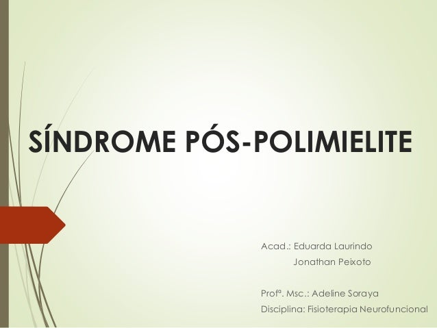 SÍNDROME PÓS-POLIMIELITE Acad.: Eduarda Laurindo Jonathan Peixoto Profª. Msc.: Adeline Soraya Disciplina: Fisioterapia Neu...